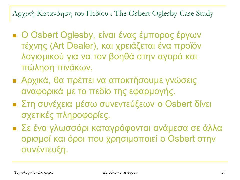 Τεχνολογία Υπολογισμού Δρ. Μαρία Ι. Ανδρέου 27 Αρχική Κατανόηση του Πεδίου : The Osbert Oglesby Case Study Ο Osbert Oglesby, είναι ένας έμπορος έργων