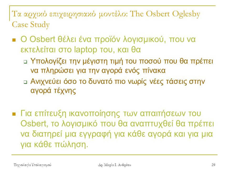 Τεχνολογία Υπολογισμού Δρ. Μαρία Ι. Ανδρέου 29 Τα αρχικό επιχειρησιακό μοντέλο: The Osbert Oglesby Case Study Ο Osbert θέλει ένα προϊόν λογισμικού, πο