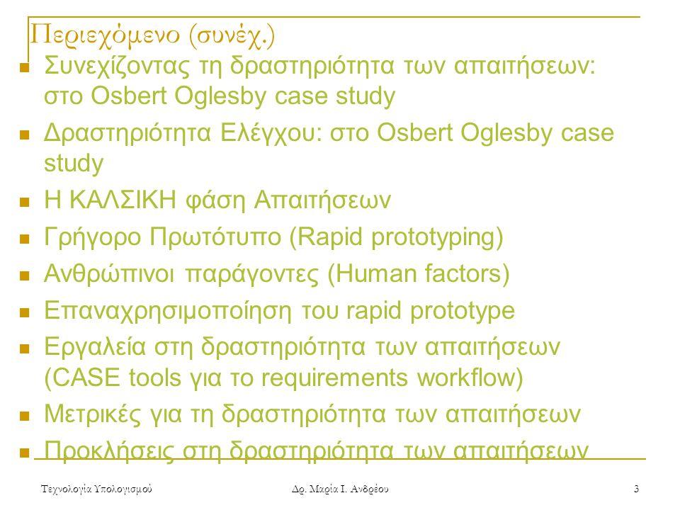 Τεχνολογία Υπολογισμού Δρ. Μαρία Ι. Ανδρέου 3 Περιεχόμενο (συνέχ.) Συνεχίζοντας τη δραστηριότητα των απαιτήσεων: στο Osbert Oglesby case study Δραστηρ