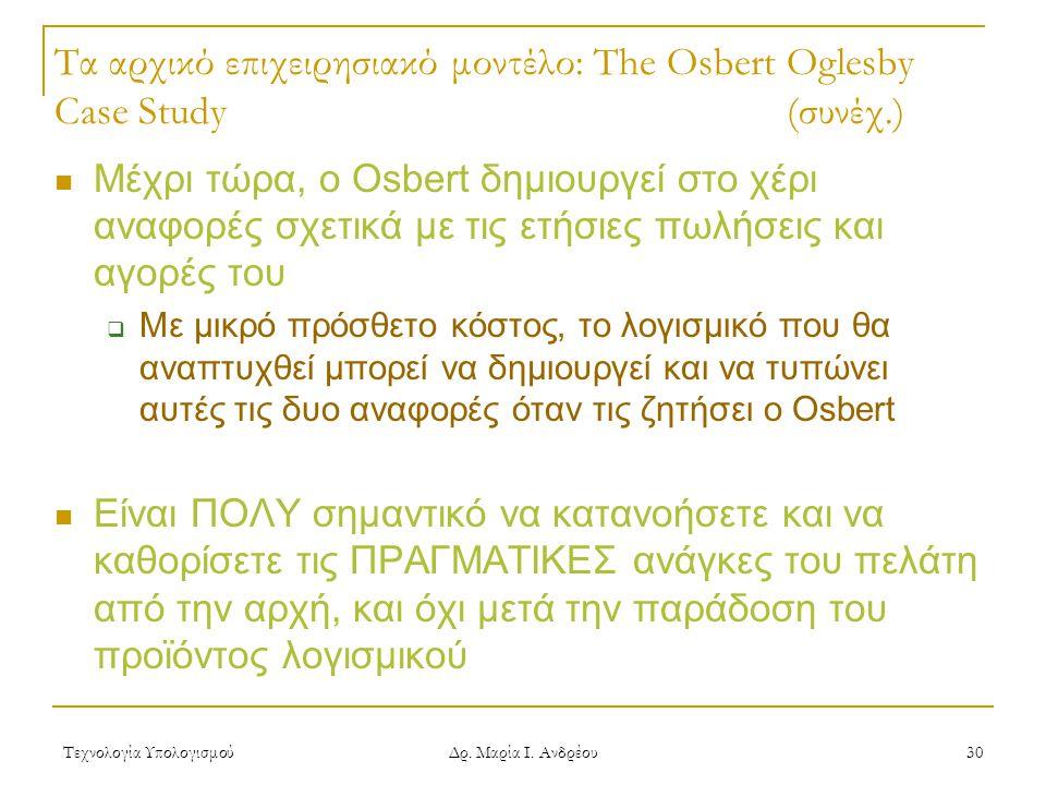 Τεχνολογία Υπολογισμού Δρ. Μαρία Ι. Ανδρέου 30 Τα αρχικό επιχειρησιακό μοντέλο: The Osbert Oglesby Case Study(συνέχ.) Μέχρι τώρα, ο Osbert δημιουργεί