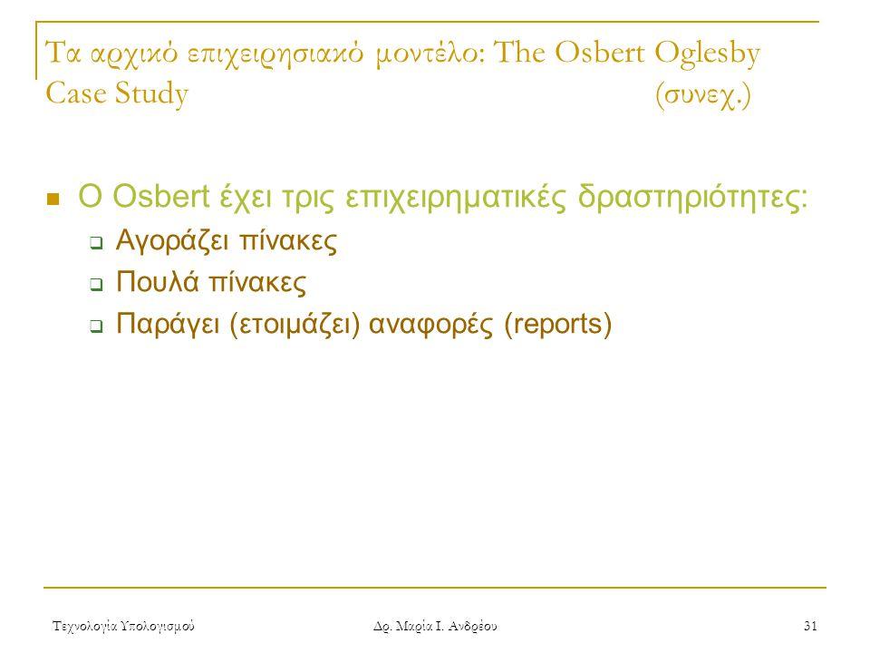 Τεχνολογία Υπολογισμού Δρ. Μαρία Ι. Ανδρέου 31 Τα αρχικό επιχειρησιακό μοντέλο: The Osbert Oglesby Case Study(συνεχ.) Ο Osbert έχει τρις επιχειρηματικ