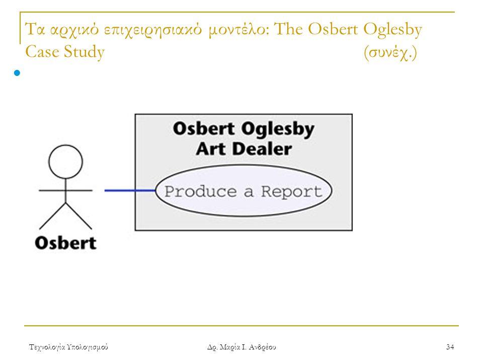 Τεχνολογία Υπολογισμού Δρ. Μαρία Ι. Ανδρέου 34 Τα αρχικό επιχειρησιακό μοντέλο: The Osbert Oglesby Case Study(συνέχ.) Produce a Report use case