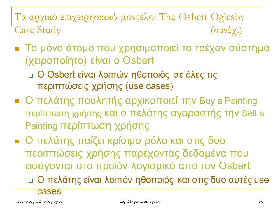 Τεχνολογία Υπολογισμού Δρ. Μαρία Ι. Ανδρέου 36 Τα αρχικό επιχειρησιακό μοντέλο: The Osbert Oglesby Case Study(συνέχ.) Το μόνο άτομο που χρησιμοποιεί τ