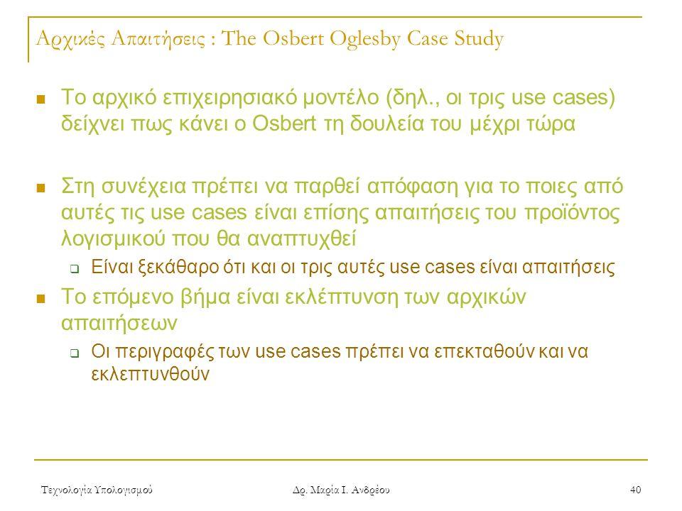 Τεχνολογία Υπολογισμού Δρ. Μαρία Ι. Ανδρέου 40 Αρχικές Απαιτήσεις : The Osbert Oglesby Case Study Το αρχικό επιχειρησιακό μοντέλο (δηλ., οι τρις use c