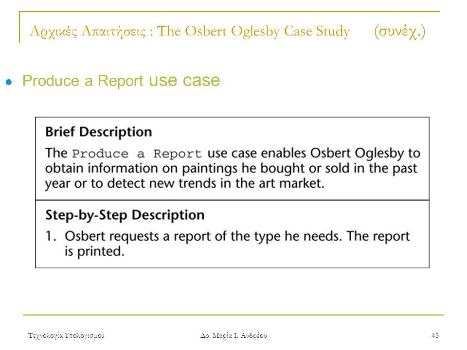 Τεχνολογία Υπολογισμού Δρ. Μαρία Ι. Ανδρέου 43 Αρχικές Απαιτήσεις : The Osbert Oglesby Case Study (συνέχ.) Produce a Report use case