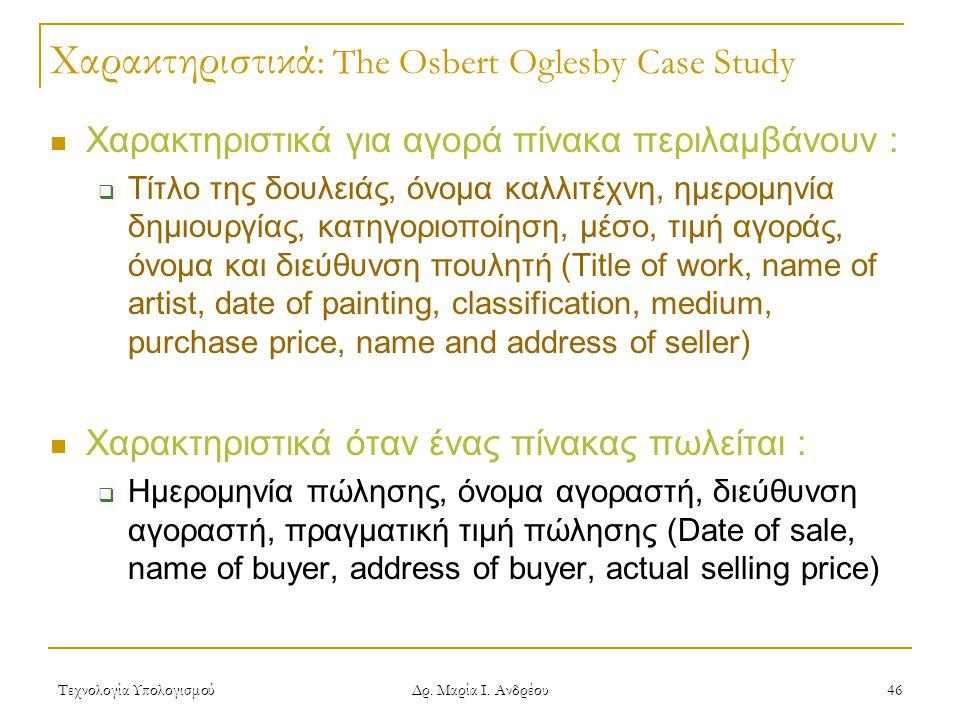 Τεχνολογία Υπολογισμού Δρ. Μαρία Ι. Ανδρέου 46 Χαρακτηριστικά : The Osbert Oglesby Case Study Χαρακτηριστικά για αγορά πίνακα περιλαμβάνουν :  Τίτλο