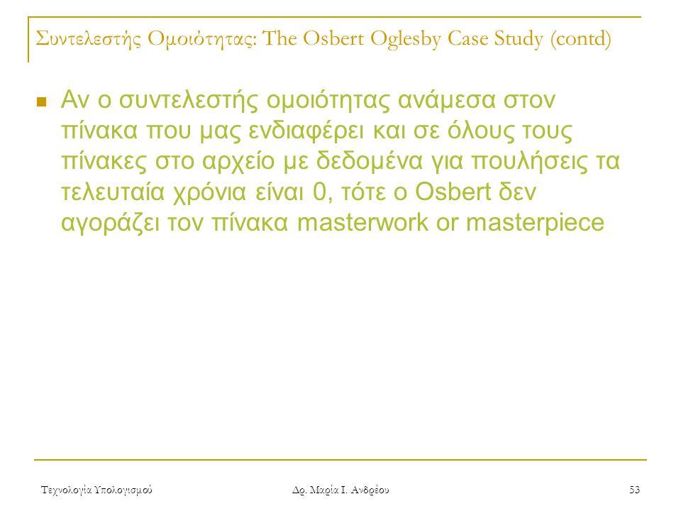 Τεχνολογία Υπολογισμού Δρ. Μαρία Ι. Ανδρέου 53 Συντελεστής Ομοιότητας: The Osbert Oglesby Case Study (contd) Αν ο συντελεστής ομοιότητας ανάμεσα στον