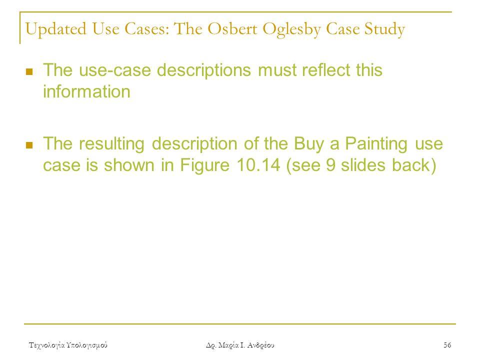 Τεχνολογία Υπολογισμού Δρ. Μαρία Ι. Ανδρέου 56 Updated Use Cases: The Osbert Oglesby Case Study The use-case descriptions must reflect this informatio