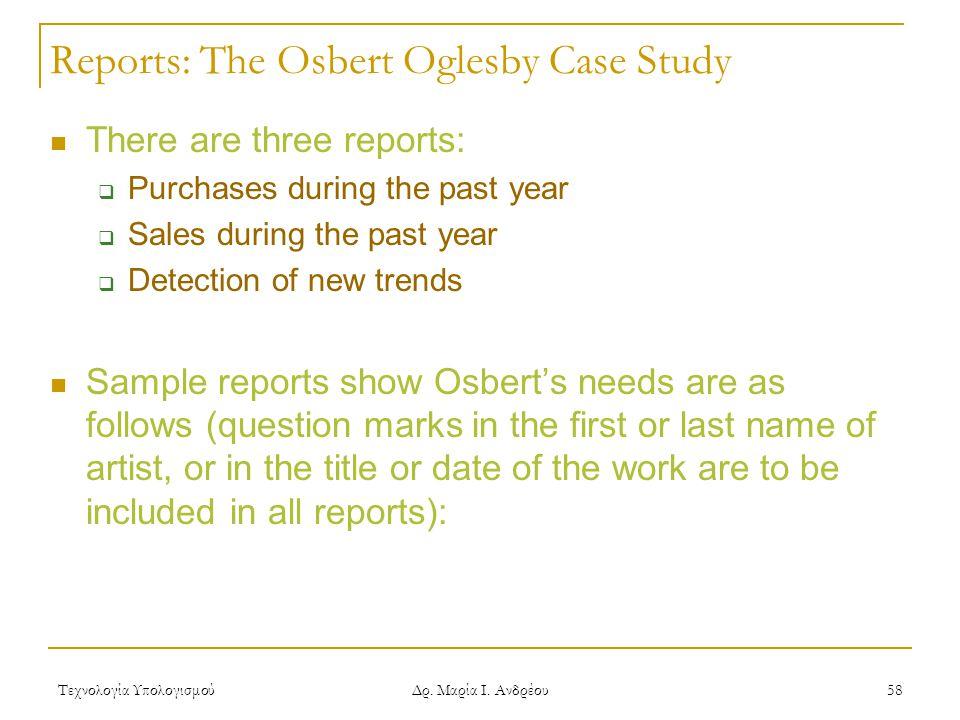 Τεχνολογία Υπολογισμού Δρ. Μαρία Ι. Ανδρέου 58 Reports: The Osbert Oglesby Case Study There are three reports:  Purchases during the past year  Sale