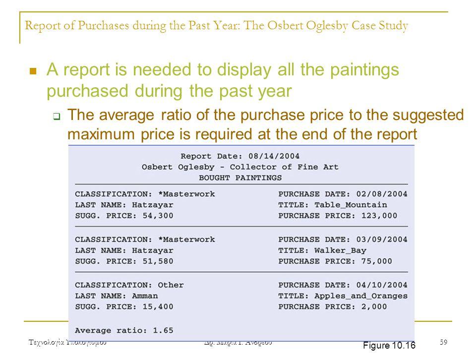 Τεχνολογία Υπολογισμού Δρ. Μαρία Ι. Ανδρέου 59 Report of Purchases during the Past Year: The Osbert Oglesby Case Study A report is needed to display a