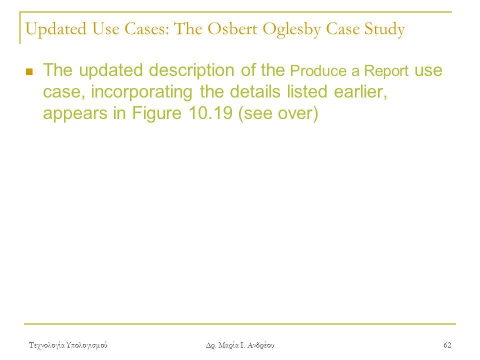 Τεχνολογία Υπολογισμού Δρ. Μαρία Ι. Ανδρέου 62 Updated Use Cases: The Osbert Oglesby Case Study The updated description of the Produce a Report use ca