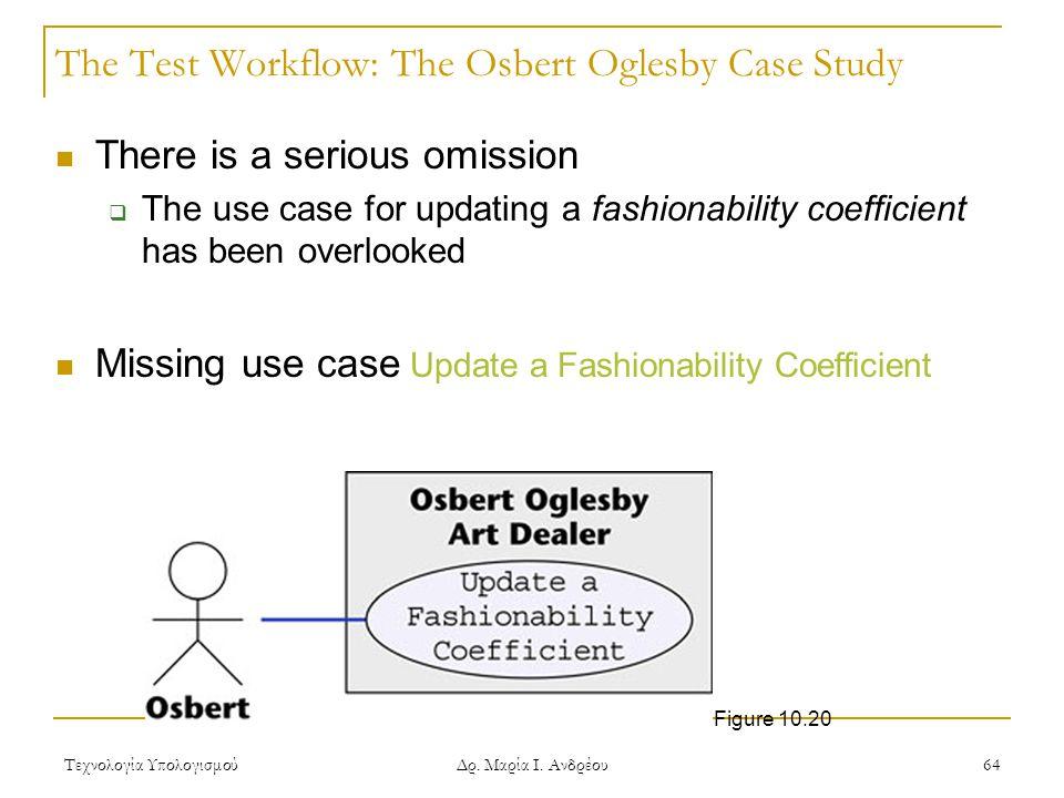 Τεχνολογία Υπολογισμού Δρ. Μαρία Ι. Ανδρέου 64 The Test Workflow: The Osbert Oglesby Case Study There is a serious omission  The use case for updatin