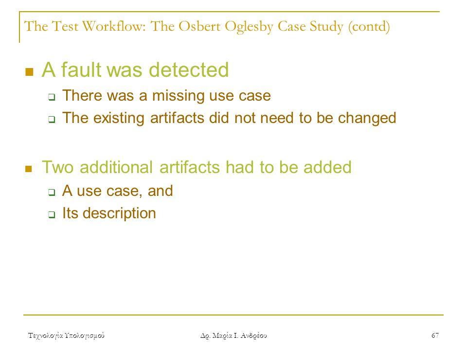 Τεχνολογία Υπολογισμού Δρ. Μαρία Ι. Ανδρέου 67 The Test Workflow: The Osbert Oglesby Case Study (contd) A fault was detected  There was a missing use