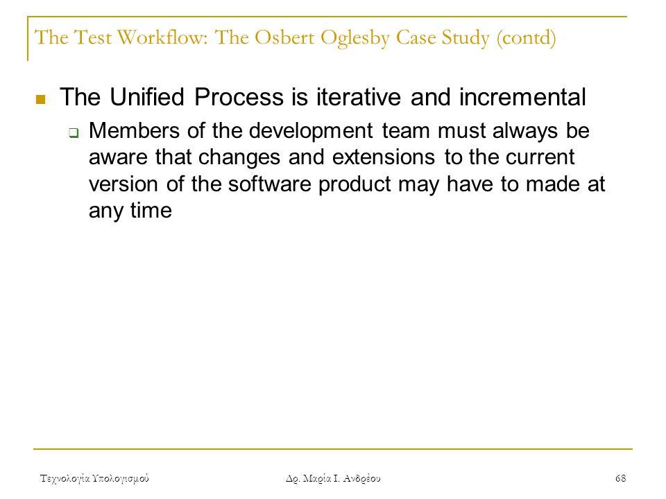 Τεχνολογία Υπολογισμού Δρ. Μαρία Ι. Ανδρέου 68 The Test Workflow: The Osbert Oglesby Case Study (contd) The Unified Process is iterative and increment