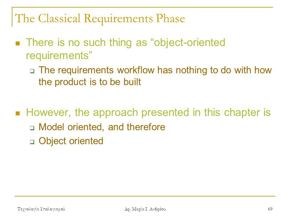 """Τεχνολογία Υπολογισμού Δρ. Μαρία Ι. Ανδρέου 69 The Classical Requirements Phase There is no such thing as """"object-oriented requirements""""  The require"""