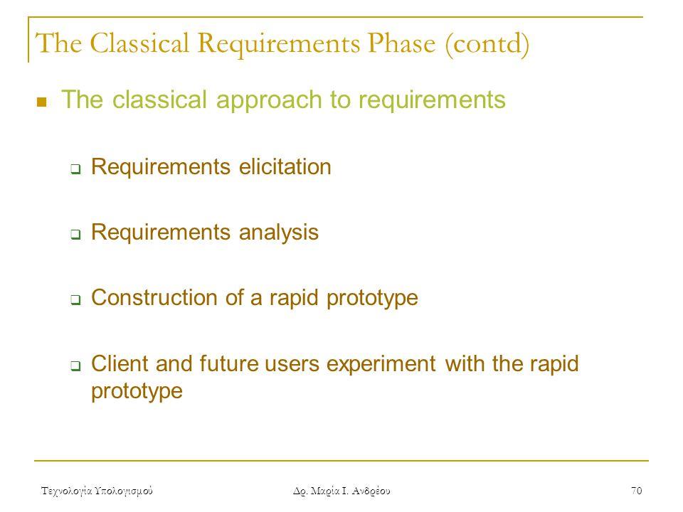 Τεχνολογία Υπολογισμού Δρ. Μαρία Ι. Ανδρέου 70 The Classical Requirements Phase (contd) The classical approach to requirements  Requirements elicitat