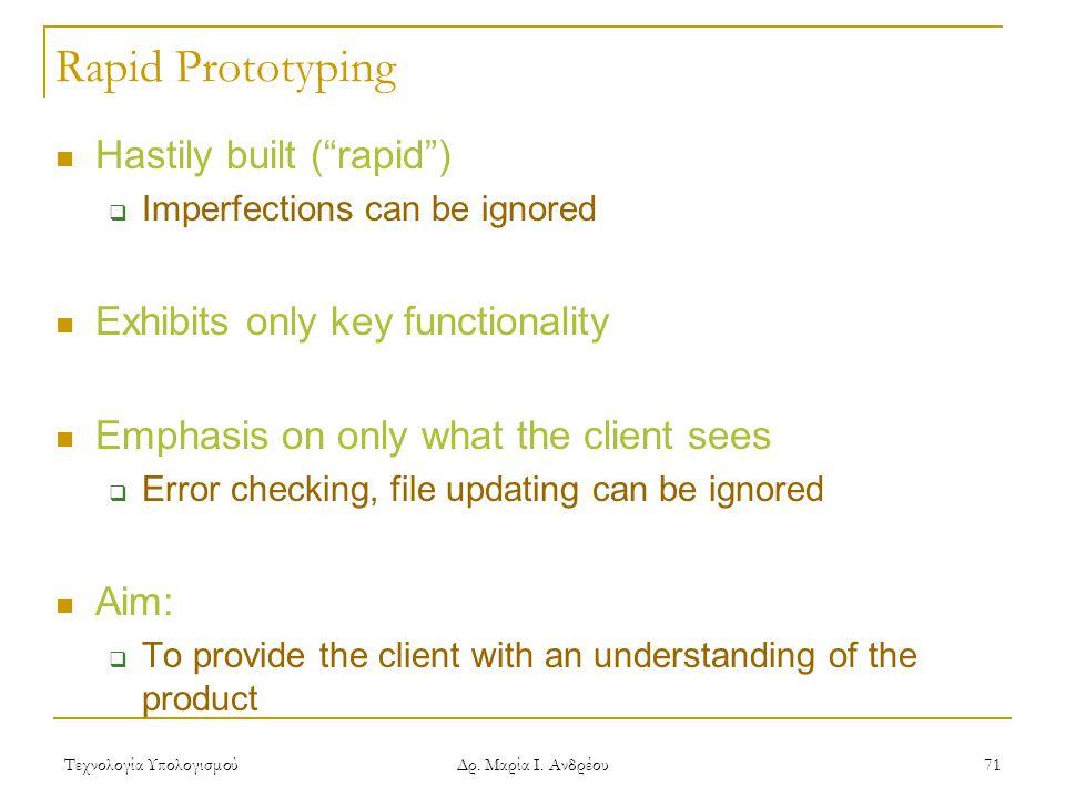 """Τεχνολογία Υπολογισμού Δρ. Μαρία Ι. Ανδρέου 71 Rapid Prototyping Hastily built (""""rapid"""")  Imperfections can be ignored Exhibits only key functionalit"""