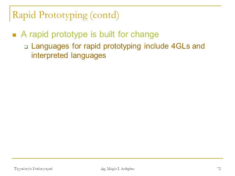 Τεχνολογία Υπολογισμού Δρ. Μαρία Ι. Ανδρέου 72 Rapid Prototyping (contd) A rapid prototype is built for change  Languages for rapid prototyping inclu