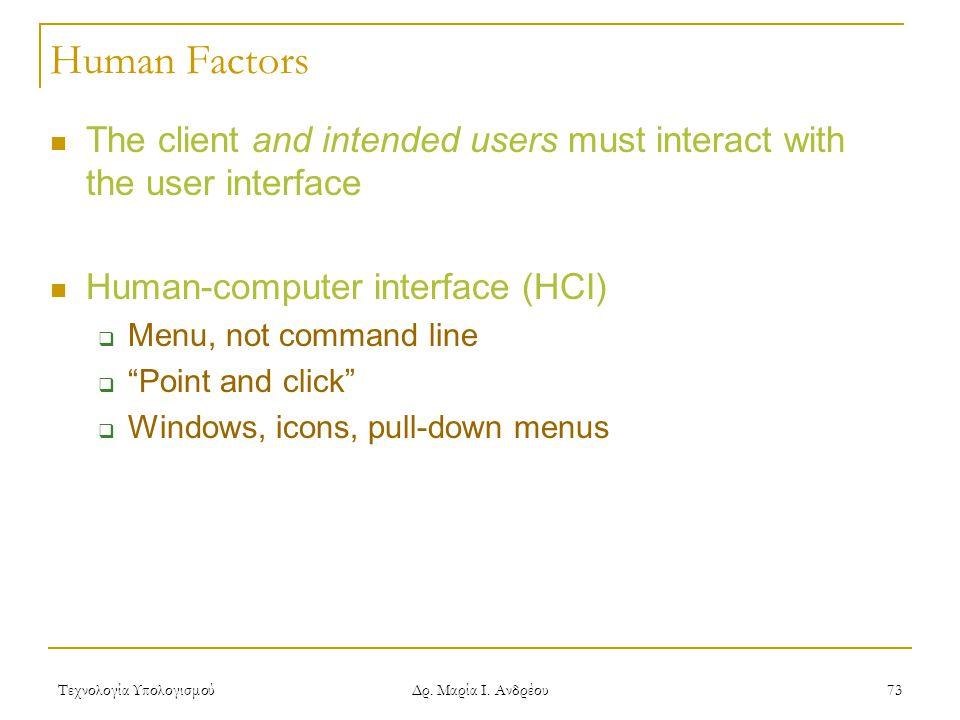 Τεχνολογία Υπολογισμού Δρ. Μαρία Ι. Ανδρέου 73 Human Factors The client and intended users must interact with the user interface Human-computer interf
