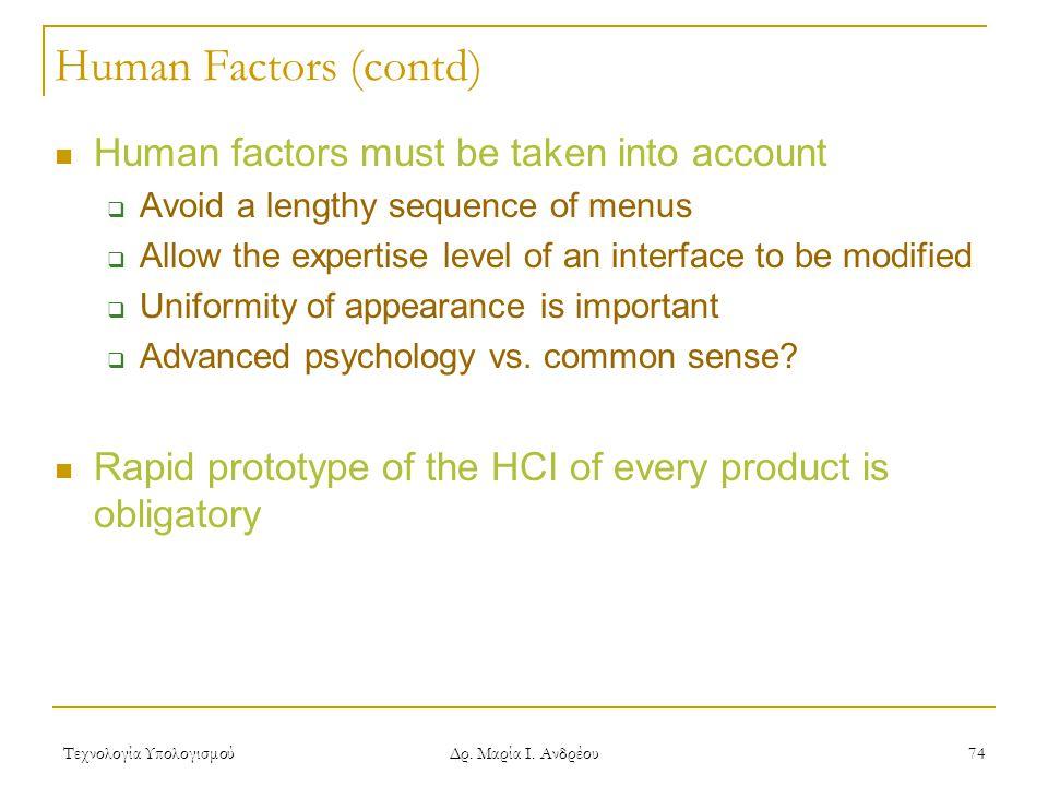 Τεχνολογία Υπολογισμού Δρ. Μαρία Ι. Ανδρέου 74 Human Factors (contd) Human factors must be taken into account  Avoid a lengthy sequence of menus  Al
