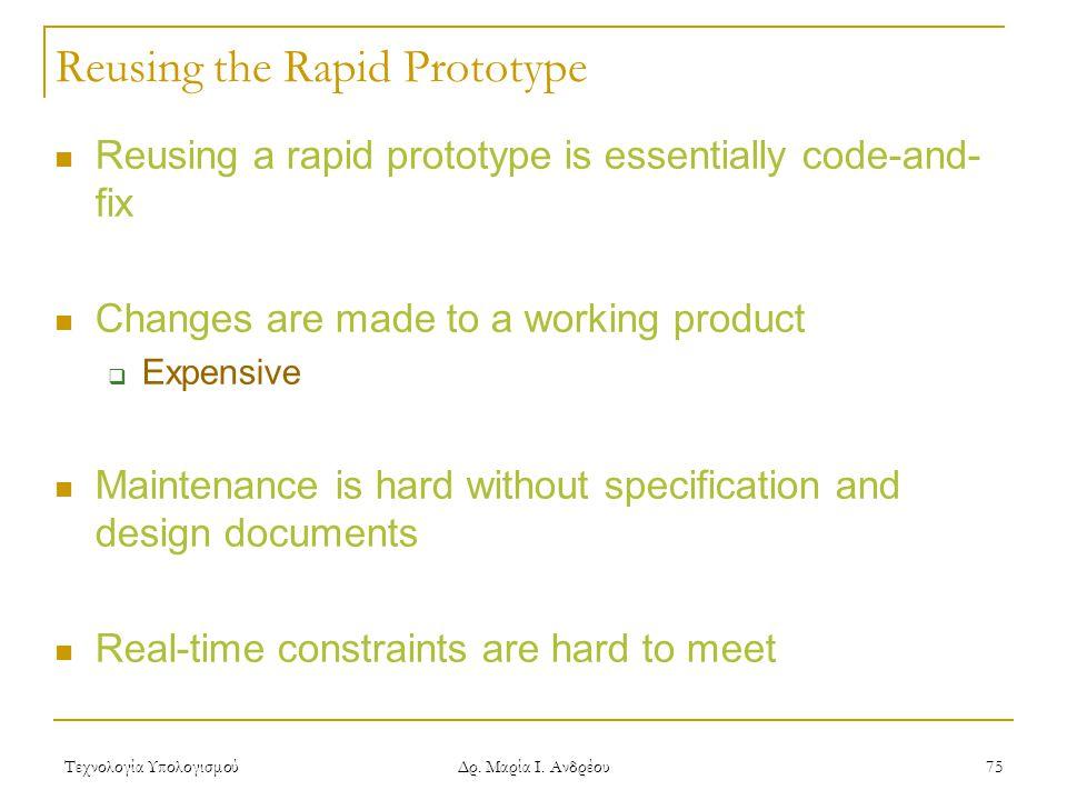 Τεχνολογία Υπολογισμού Δρ. Μαρία Ι. Ανδρέου 75 Reusing the Rapid Prototype Reusing a rapid prototype is essentially code-and- fix Changes are made to