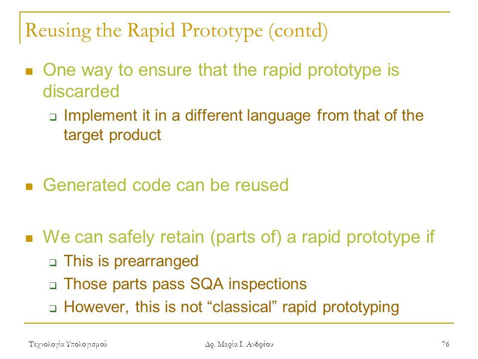 Τεχνολογία Υπολογισμού Δρ. Μαρία Ι. Ανδρέου 76 Reusing the Rapid Prototype (contd) One way to ensure that the rapid prototype is discarded  Implement
