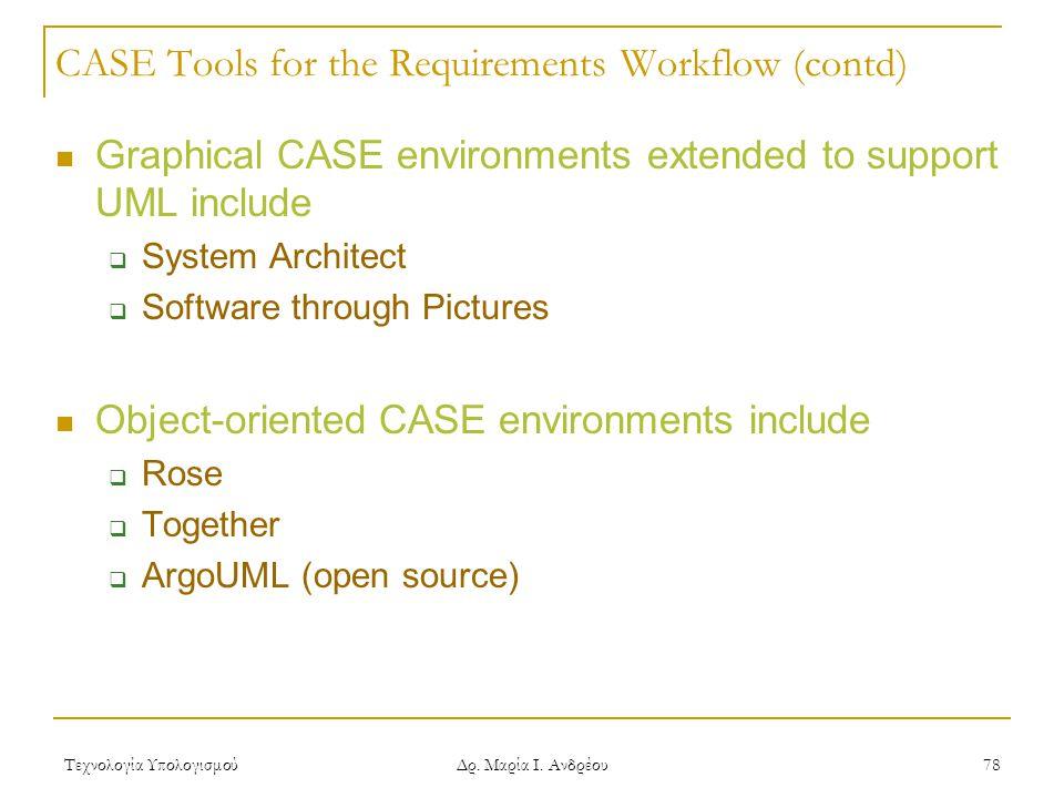 Τεχνολογία Υπολογισμού Δρ. Μαρία Ι. Ανδρέου 78 CASE Tools for the Requirements Workflow (contd) Graphical CASE environments extended to support UML in