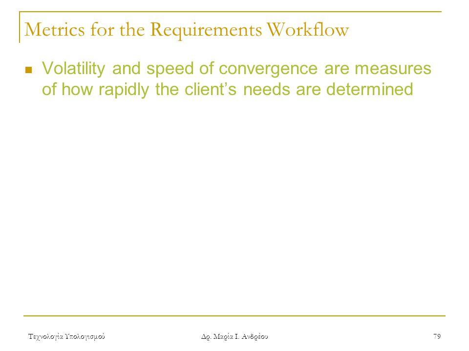 Τεχνολογία Υπολογισμού Δρ. Μαρία Ι. Ανδρέου 79 Metrics for the Requirements Workflow Volatility and speed of convergence are measures of how rapidly t