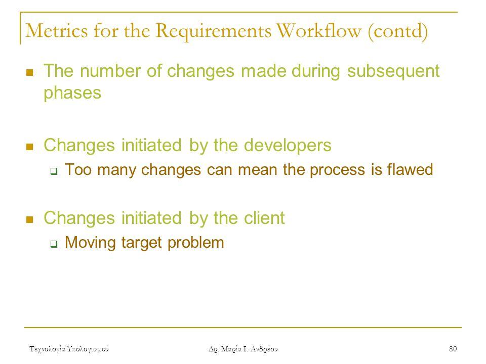 Τεχνολογία Υπολογισμού Δρ. Μαρία Ι. Ανδρέου 80 Metrics for the Requirements Workflow (contd) The number of changes made during subsequent phases Chang