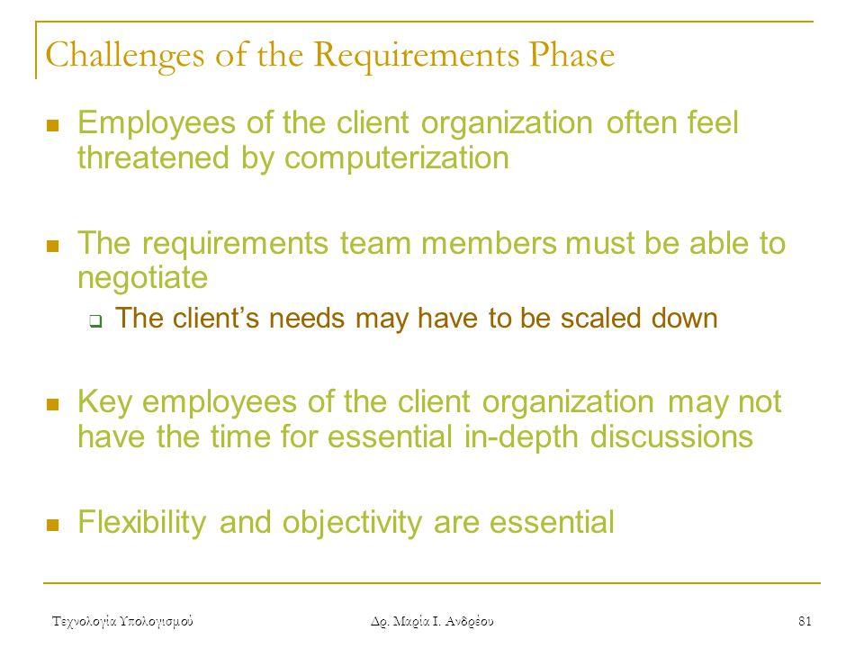 Τεχνολογία Υπολογισμού Δρ. Μαρία Ι. Ανδρέου 81 Challenges of the Requirements Phase Employees of the client organization often feel threatened by comp