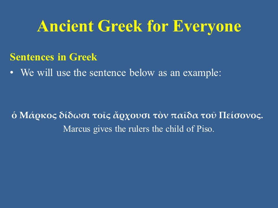 Ancient Greek for Everyone Sentences in Greek We will use the sentence below as an example: ὁ Μάρκος δίδωσι τοῖς ἄρχουσι τὸν παῖδα τοῦ Πείσονος.