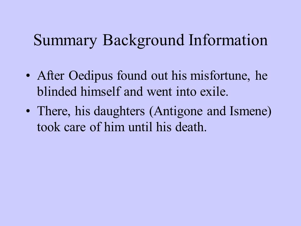 Summary Background Information After Oedipus found out his misfortune, he blinded himself and went into exile. There, his daughters (Antigone and Isme