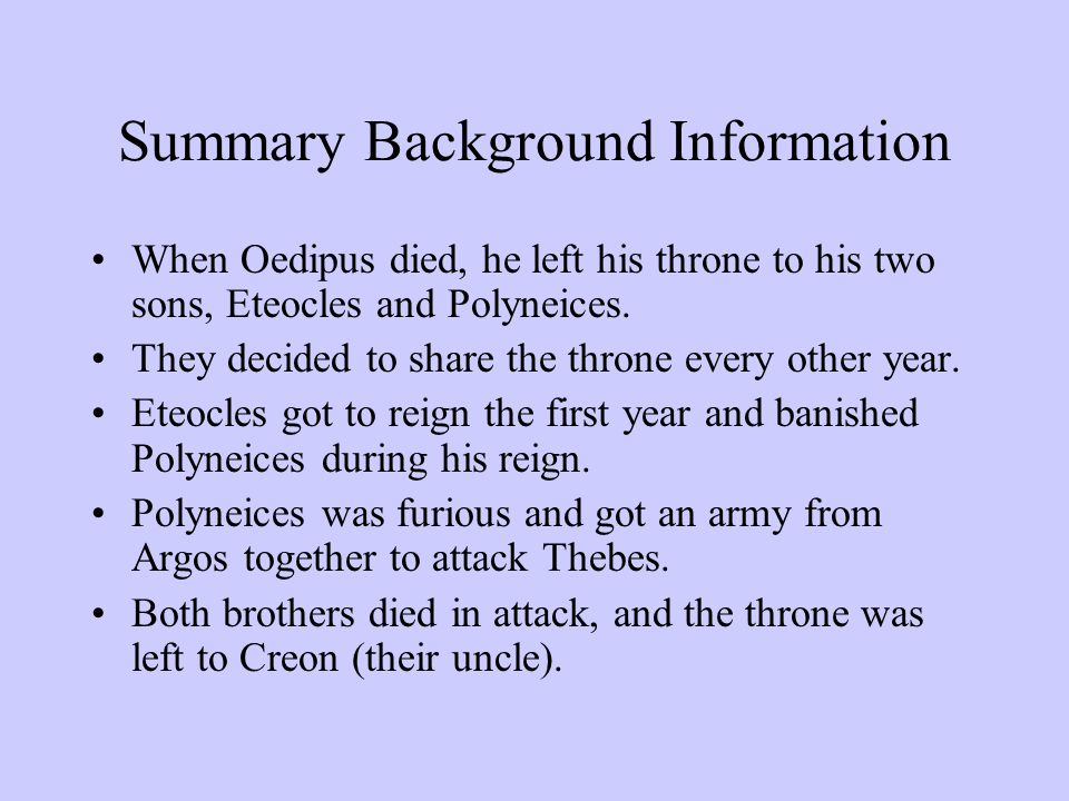 Summary Background Information When Oedipus died, he left his throne to his two sons, Eteocles and Polyneices. They decided to share the throne every