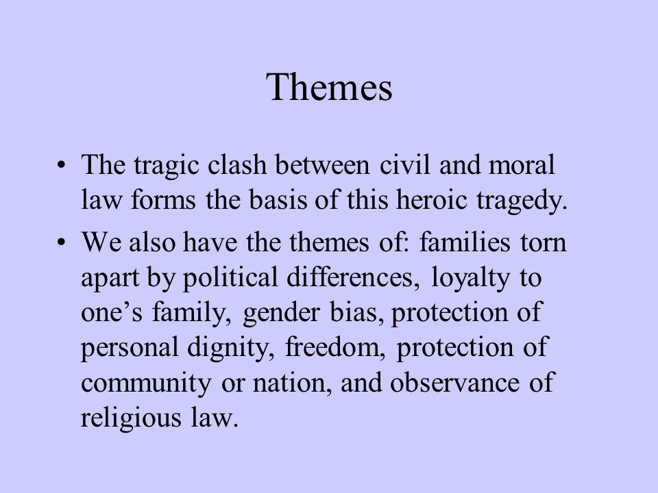 Themes The tragic clash between civil and moral law forms the basis of this heroic tragedy. We also have the themes of: families torn apart by politic