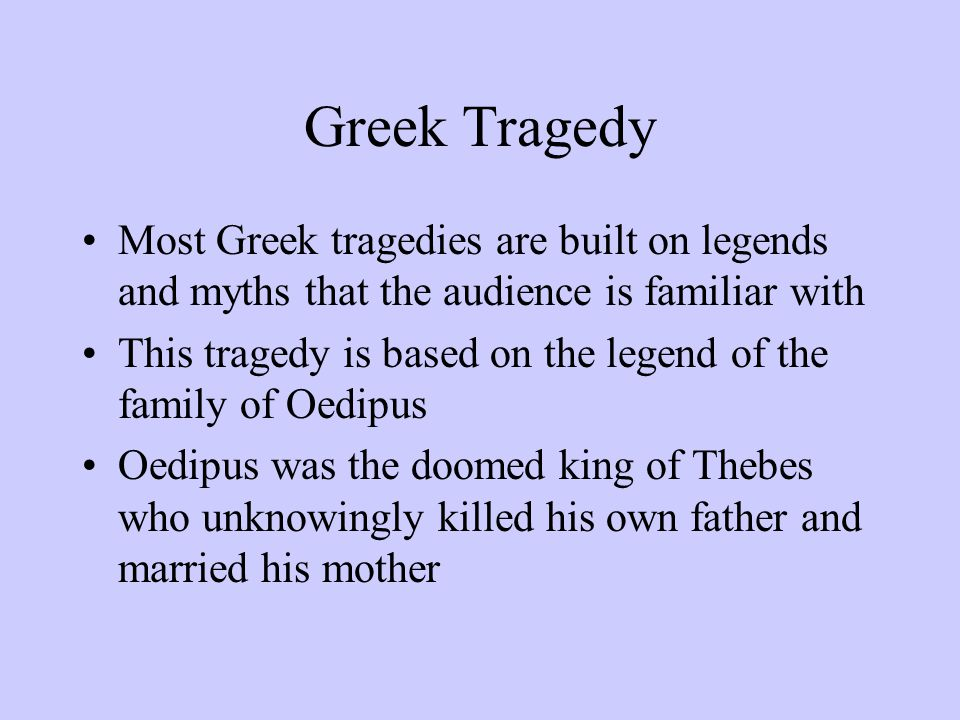 Greek Tragedy Most Greek tragedies are built on legends and myths that the audience is familiar with This tragedy is based on the legend of the family