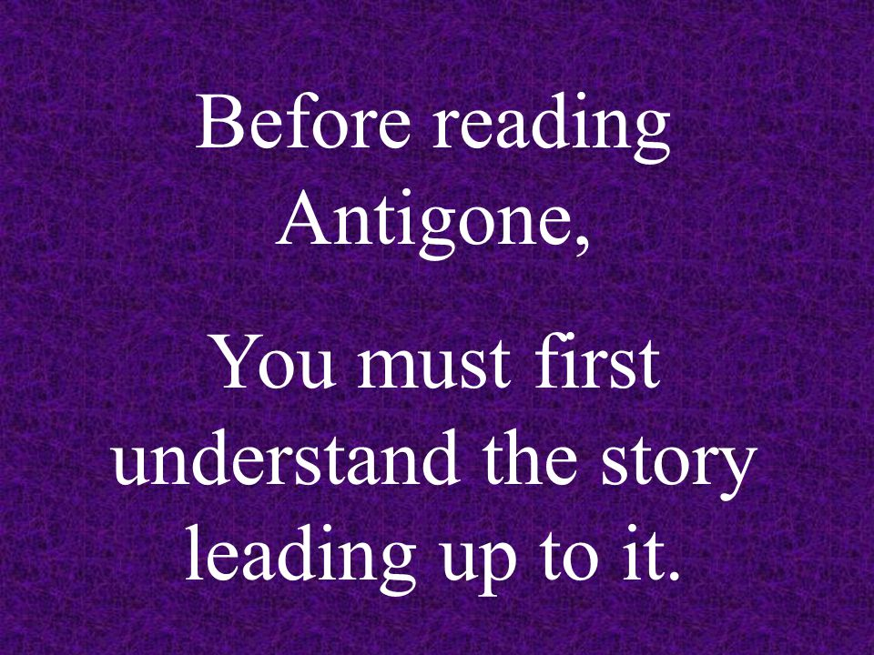 Before reading Antigone, You must first understand the story leading up to it.