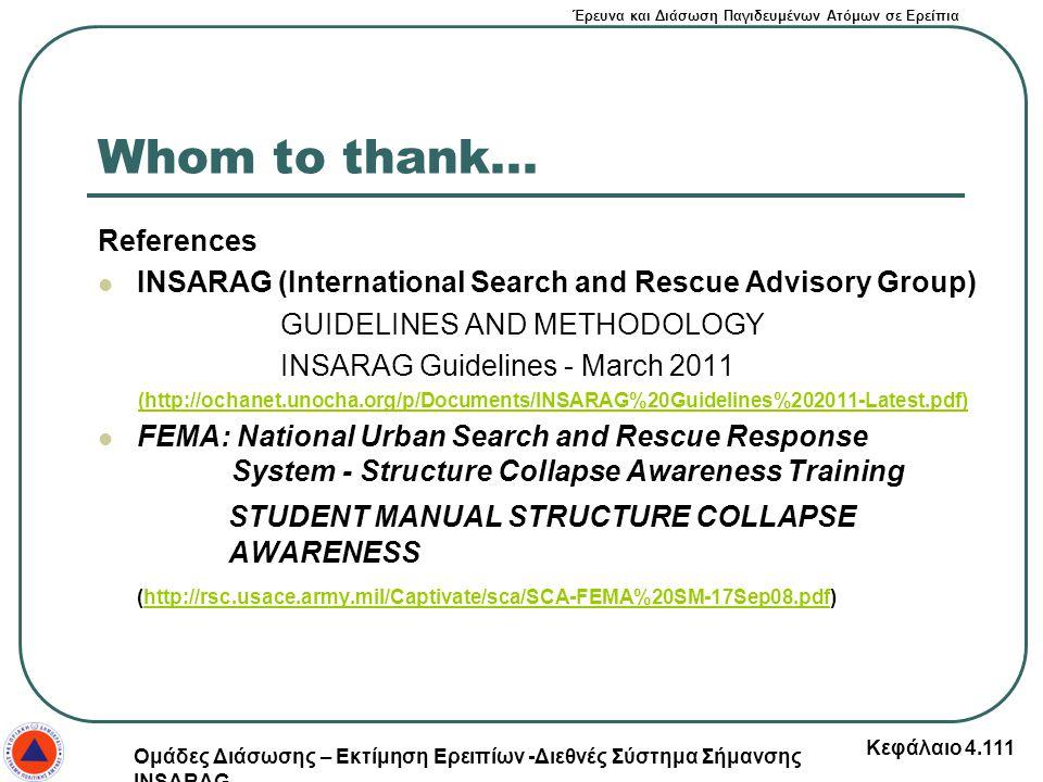 Έρευνα και Διάσωση Παγιδευμένων Ατόμων σε Ερείπια Whom to thank... References INSARAG (International Search and Rescue Advisory Group) GUIDELINES AND