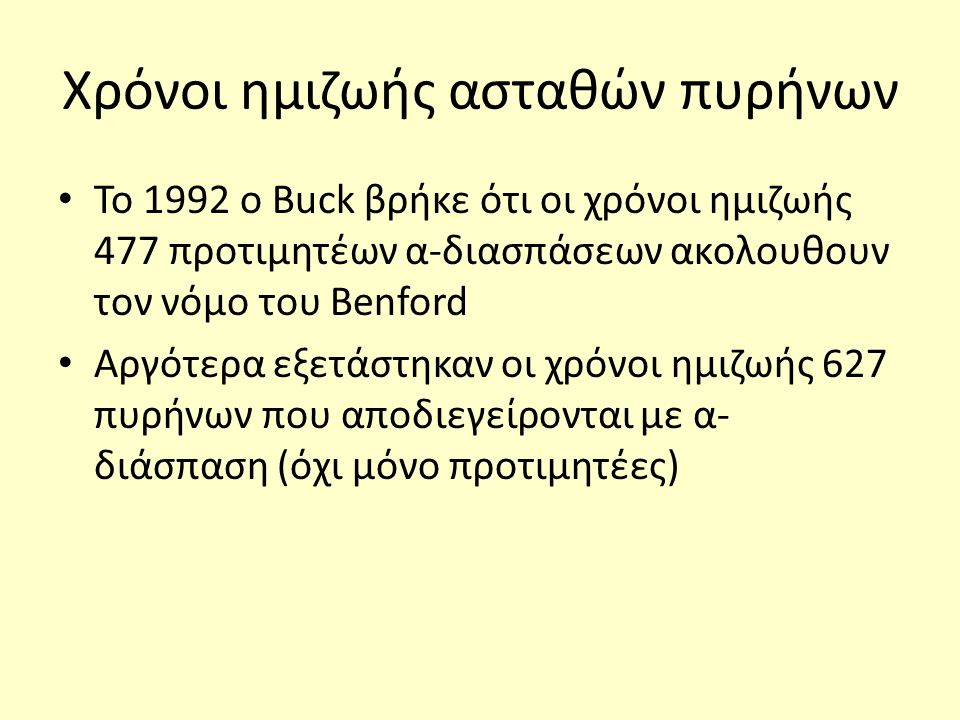 Χρόνοι ημιζωής ασταθών πυρήνων Το 1992 ο Buck βρήκε ότι οι χρόνοι ημιζωής 477 προτιμητέων α-διασπάσεων ακολουθουν τον νόμο του Benford Αργότερα εξετάσ
