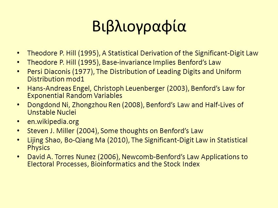 Βιβλιογραφία Theodore P. Hill (1995), A Statistical Derivation of the Significant-Digit Law Theodore P. Hill (1995), Base-invariance Implies Benford's