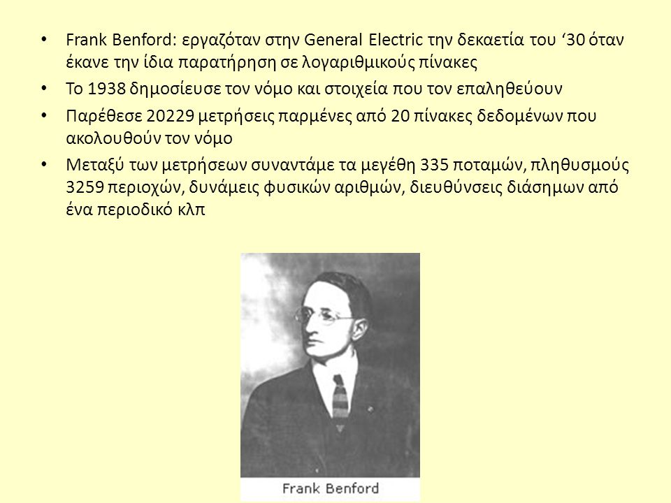 Frank Benford: εργαζόταν στην General Electric την δεκαετία του '30 όταν έκανε την ίδια παρατήρηση σε λογαριθμικούς πίνακες Το 1938 δημοσίευσε τον νόμο και στοιχεία που τον επαληθεύουν Παρέθεσε 20229 μετρήσεις παρμένες από 20 πίνακες δεδομένων που ακολουθούν τον νόμο Μεταξύ των μετρήσεων συναντάμε τα μεγέθη 335 ποταμών, πληθυσμούς 3259 περιοχών, δυνάμεις φυσικών αριθμών, διευθύνσεις διάσημων από ένα περιοδικό κλπ