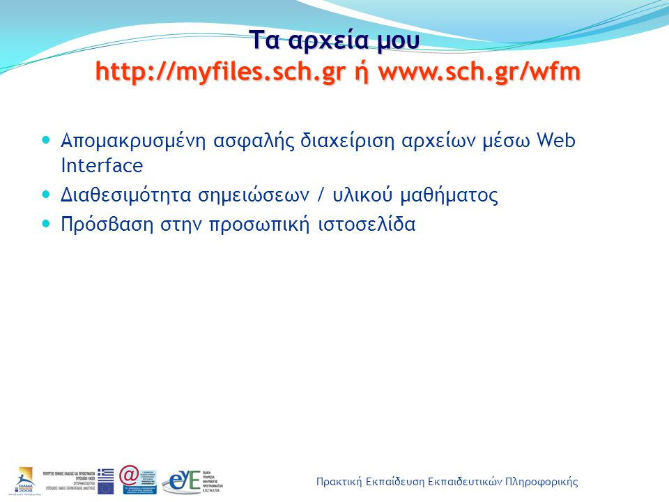 Πρακτική Εκπαίδευση Εκπαιδευτικών Πληροφορικής Τα αρχεία μου http://myfiles.sch.gr ή www.sch.gr/wfm Απομακρυσμένη ασφαλής διαχείριση αρχείων μέσω Web