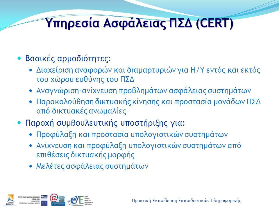 Πρακτική Εκπαίδευση Εκπαιδευτικών Πληροφορικής Υπηρεσία Ασφάλειας ΠΣΔ (CERT) Βασικές αρμοδιότητες: Διαχείριση αναφορών και διαμαρτυριών για Η/Υ εντός