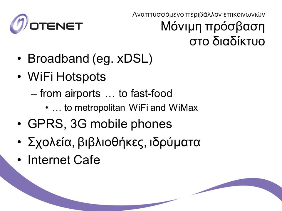 Αναπτυσσόμενο περιβάλλον επικοινωνιών Μόνιμη πρόσβαση στο διαδίκτυο Broadband (eg. xDSL) WiFi Hotspots –from airports … to fast-food … to metropolitan