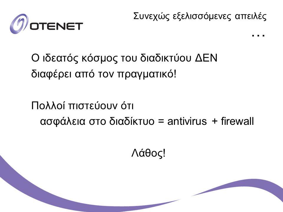 Συνεχώς εξελισσόμενες απειλές … Ο ιδεατός κόσμος του διαδικτύου ΔΕΝ διαφέρει από τον πραγματικό! Πολλοί πιστεύουν ότι ασφάλεια στο διαδίκτυο = antivir