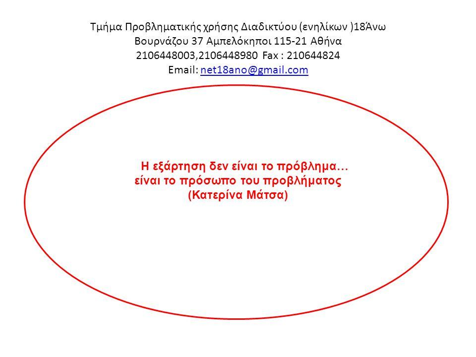 Τμήμα Προβληματικής χρήσης Διαδικτύου (ενηλίκων )18Άνω Βουρνάζου 37 Αμπελόκηποι 115-21 Αθήνα 2106448003,2106448980 Fax : 210644824 Email: net18ano@gma