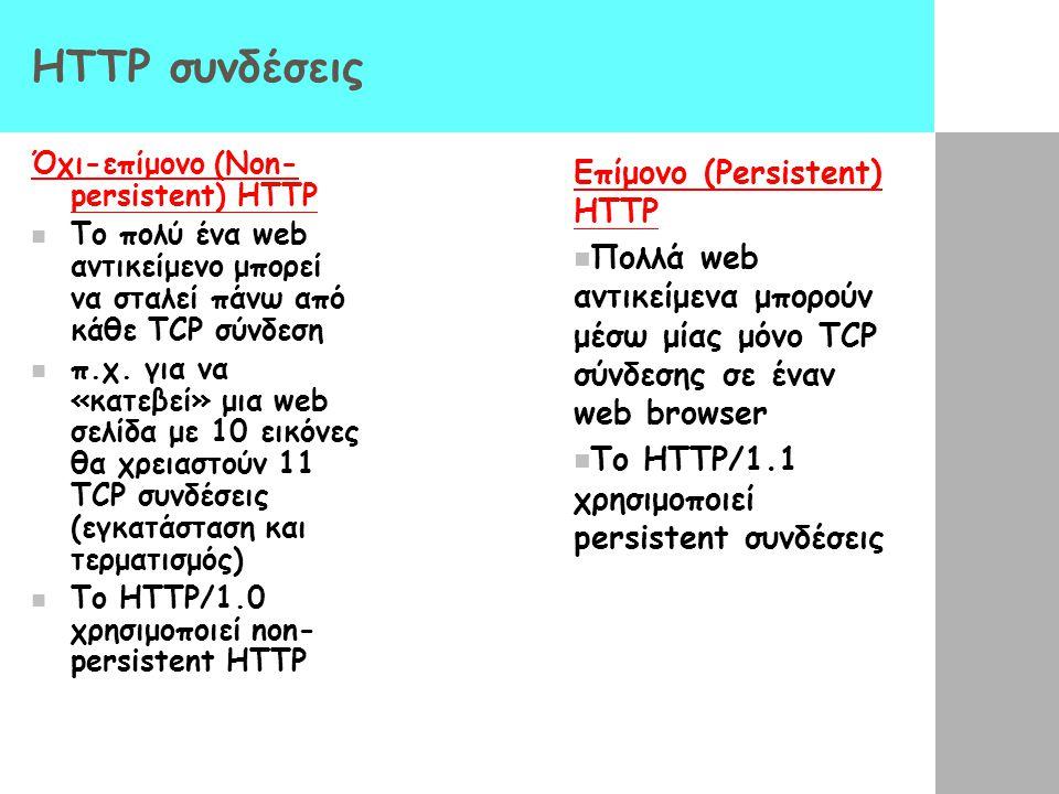 HTTP συνδέσεις Όχι-επίμονο (Non- persistent) HTTP Το πολύ ένα web αντικείμενο μπορεί να σταλεί πάνω από κάθε TCP σύνδεση π.χ. για να «κατεβεί» μια web