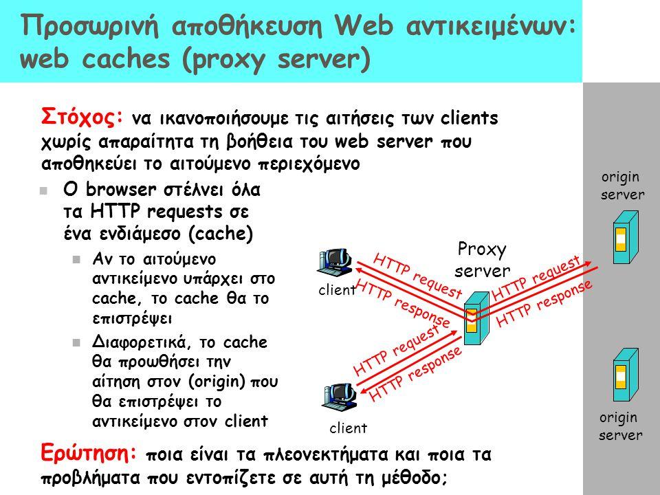 Προσωρινή αποθήκευση Web αντικειμένων: web caches (proxy server) Ο browser στέλνει όλα τα HTTP requests σε ένα ενδιάμεσο (cache) Αν το αιτούμενο αντικ