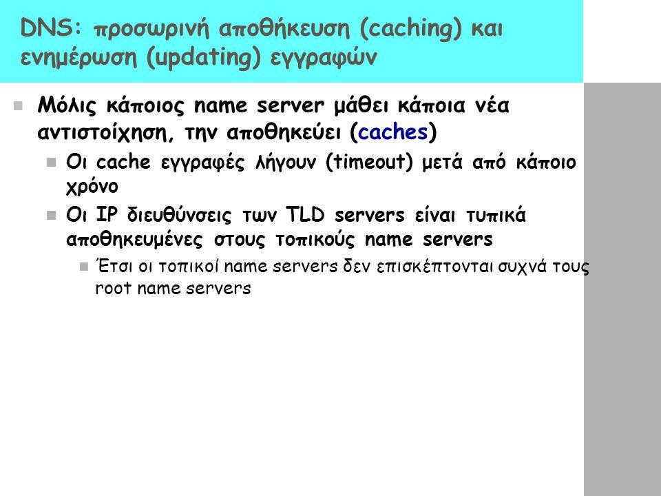 DNS: προσωρινή αποθήκευση (caching) και ενημέρωση (updating) εγγραφών Μόλις κάποιος name server μάθει κάποια νέα αντιστοίχηση, την αποθηκεύει (caches)