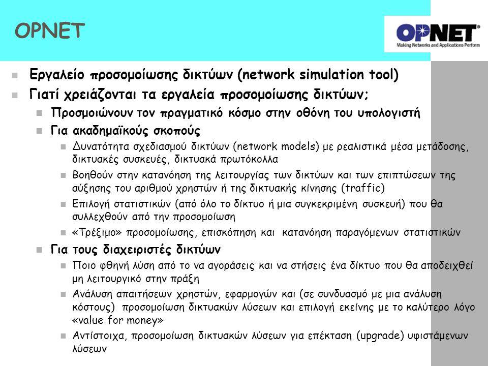 OPNET Εργαλείο προσομοίωσης δικτύων (network simulation tool) Γιατί χρειάζονται τα εργαλεία προσομοίωσης δικτύων; Προσμοιώνουν τον πραγματικό κόσμο στ