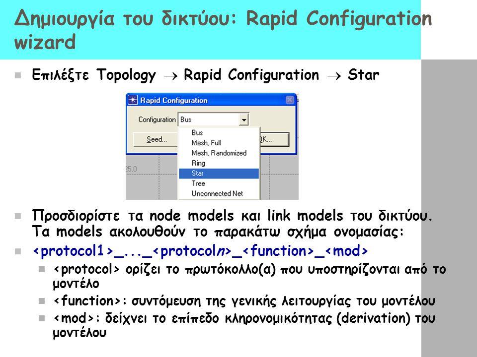 Δημιουργία του δικτύου: Rapid Configuration wizard Επιλέξτε Topology  Rapid Configuration  Star Προσδιορίστε τα node models και link models του δικτ